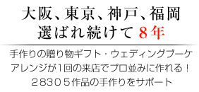 大阪、東京、神戸、福岡 選ばれ続けて8年 手作りの贈り物ギフト・ウェディングブーケアレンジが1回の来店でプロ並みに作れる!28305作品の手作りをサポート