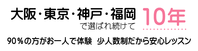 大阪・東京・神戸・福岡 選ばれ続けて10年「90%の方が一人で体験」「少人数制だから安心レッスン」